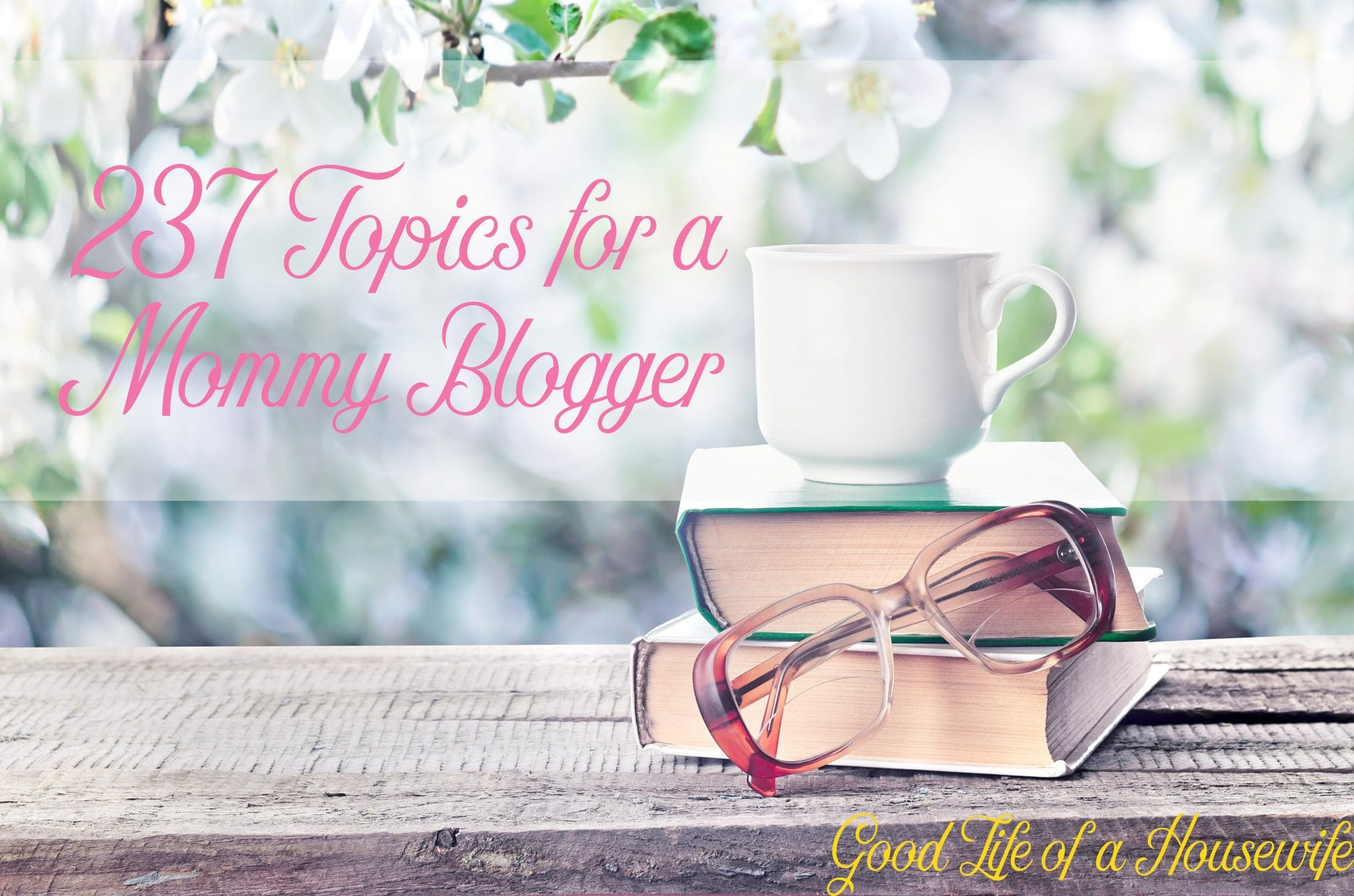 237 Topics for a Mommy Blogger to write about when you have writers block, or need inspiration | Good Life of a Housewife
