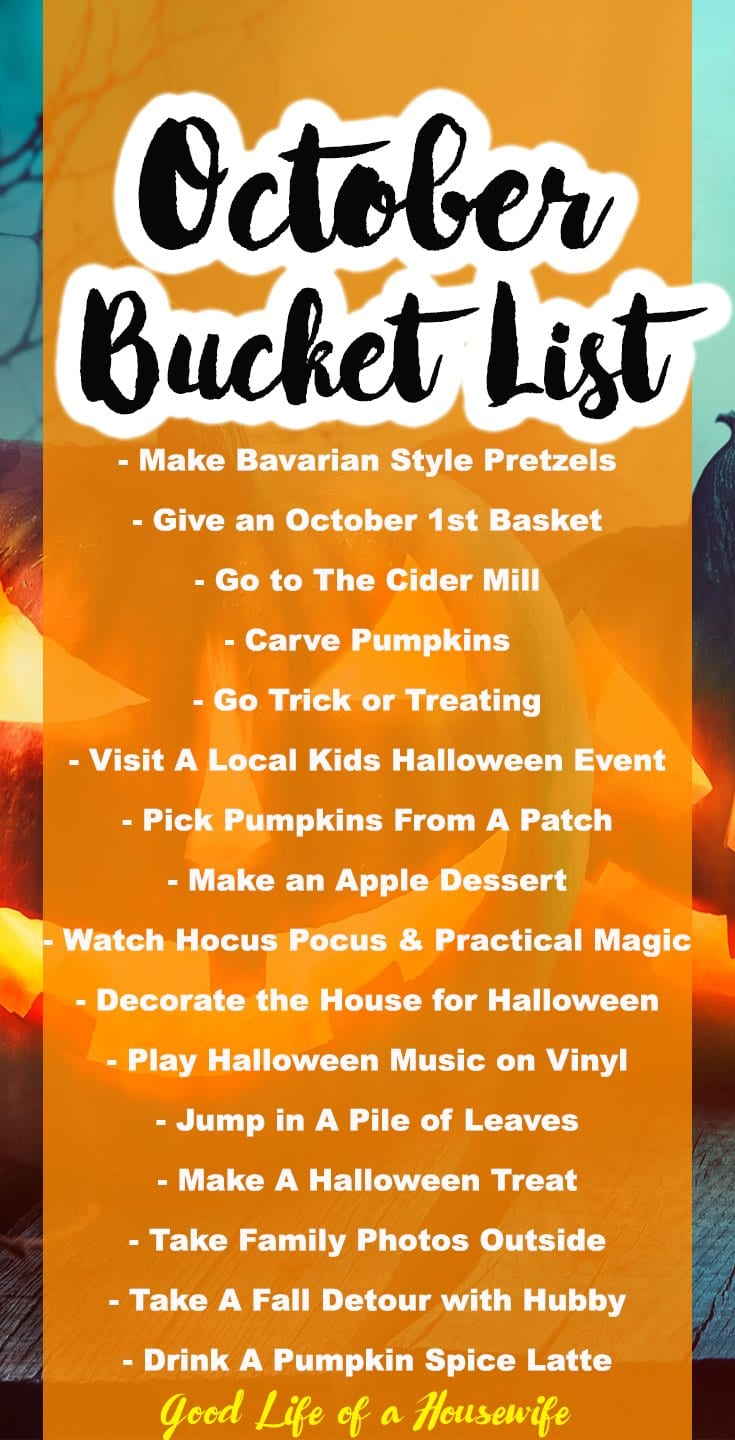 What are your favorite things to do in October? Here is my family's October Bucket List. - Make Bavarian Style Pretzels - Give an October 1st Basket - Go to The Cider Mill - Carve Pumpkins - Go Trick or Treating - Visit A Local Kids Halloween Event - Pick Pumpkins From A Patch - Make an Apple Dessert - Watch Hocus Pocus & Practical Magic - Decorate the House for Halloween - Play Halloween Music on Vinyl - Jump in A Pile of Leaves - Make A Halloween Treat - Take Family Photos Outside - Take A Fall Detour with Hubby - Drink A Pumpkin Spice Latte