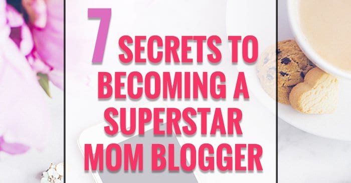 7 secrets to becoming a mom blogger superstar