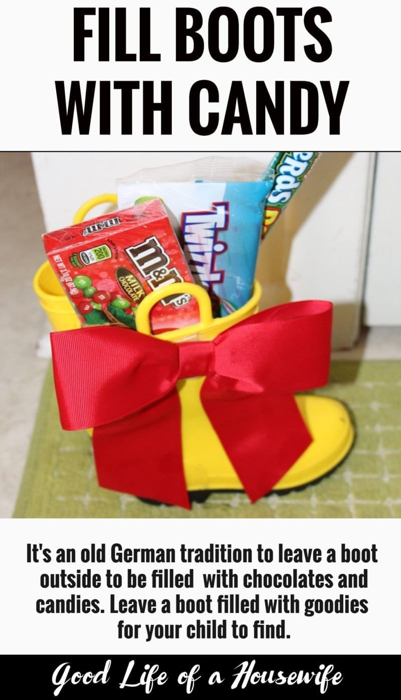 On December 5th (eve), it's an old German tradition to leave a boot outside to be filled with chocolates and candies. This could something that can be done anytime throughout the Christmas season, or on Christmas Eve. When your child wakes up they will find their shoes filled with candies and chocolates.