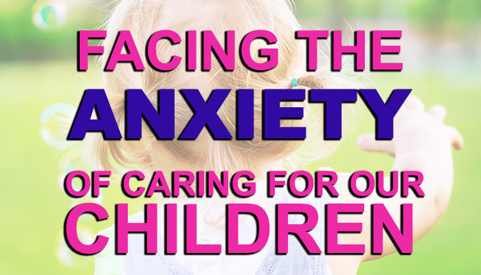 Facing the anxiety of caring for our Children